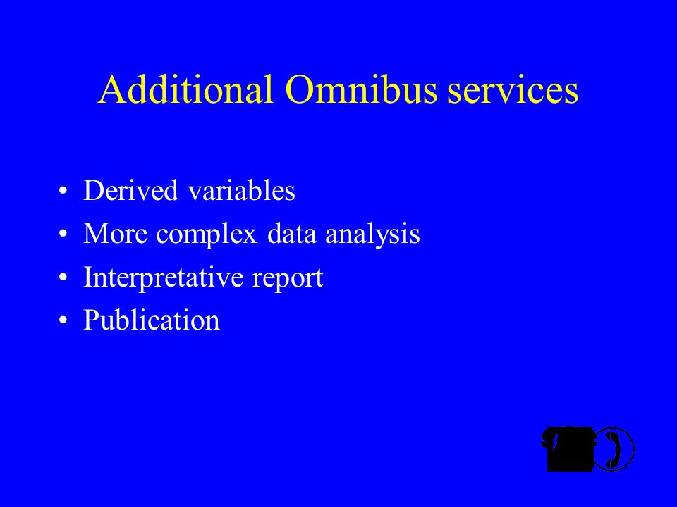Additional Omnibus services Derived variables More complex data analysis Interpretative report Publication