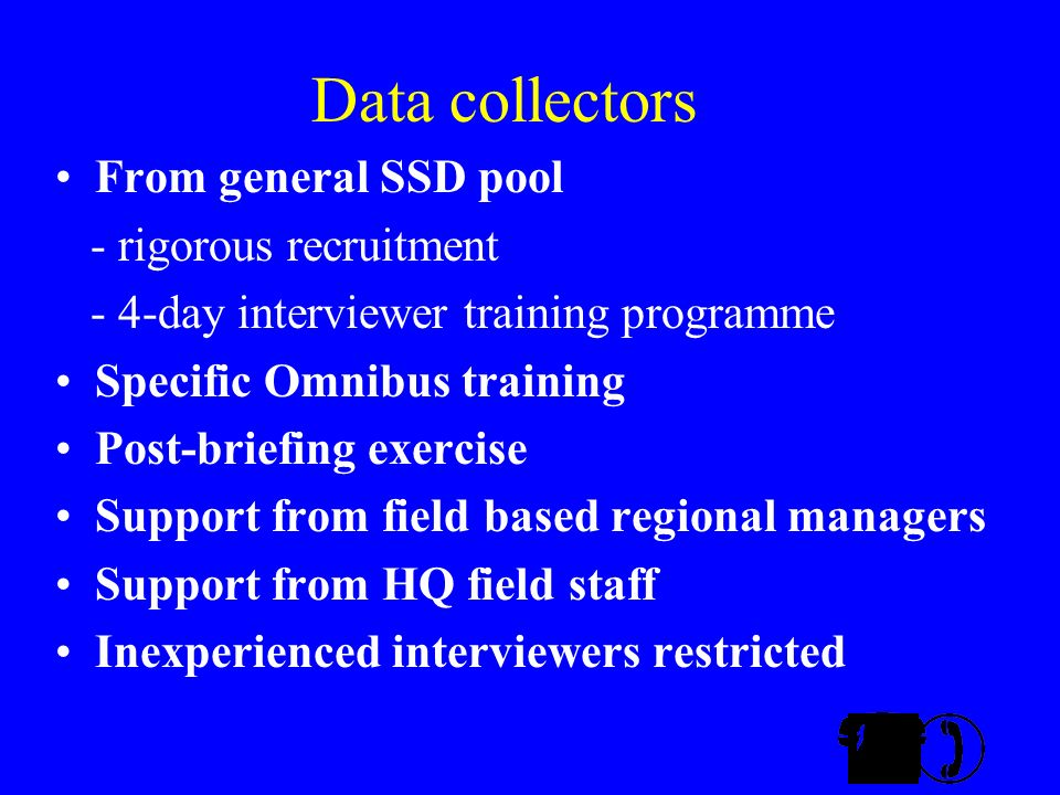 Data collectors From general SSD pool - rigorous recruitment - 4-day interviewer training programme Specific Omnibus training Post-briefing exercise Support from field based regional managers Support from HQ field staff Inexperienced interviewers restricted