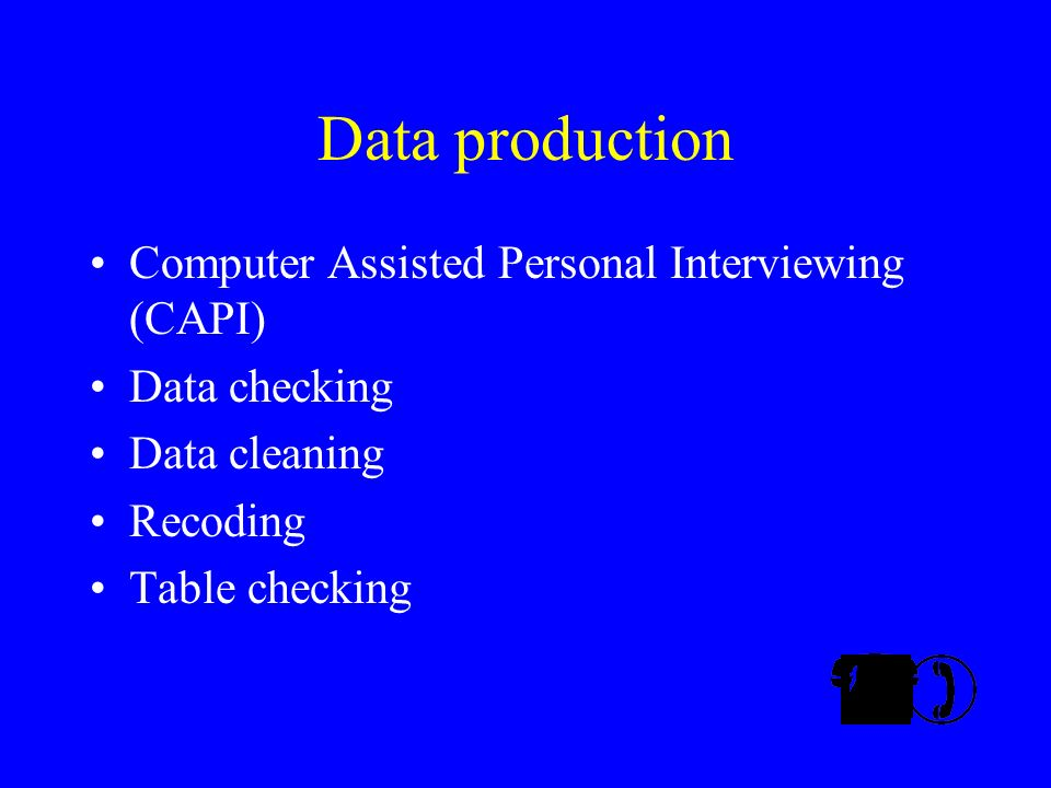 Data production Computer Assisted Personal Interviewing (CAPI) Data checking Data cleaning Recoding Table checking