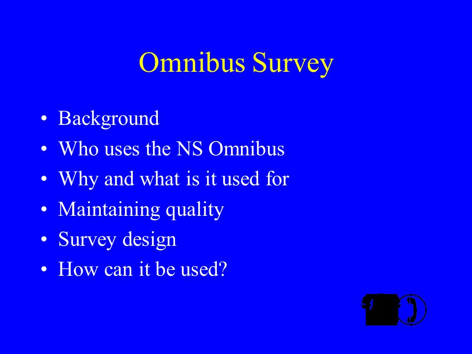 Omnibus Survey Background Who uses the NS Omnibus Why and what is it used for Maintaining quality Survey design How can it be used