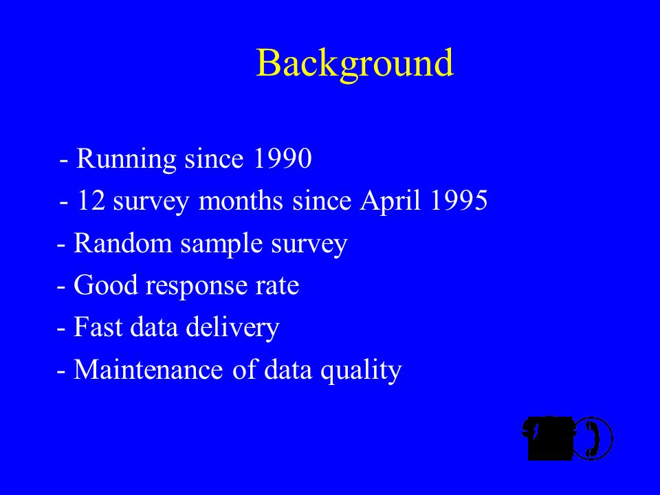 Background - Running since 1990 - 12 survey months since April 1995 - Random sample survey - Good response rate - Fast data delivery - Maintenance of data quality