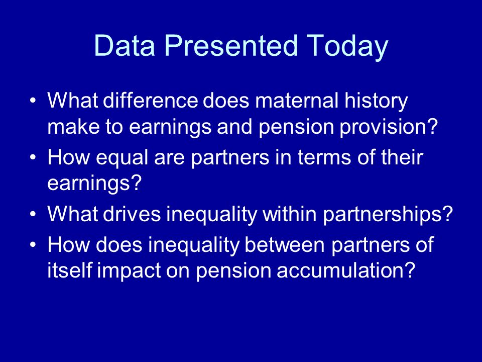 Data Presented Today What difference does maternal history make to earnings and pension provision.