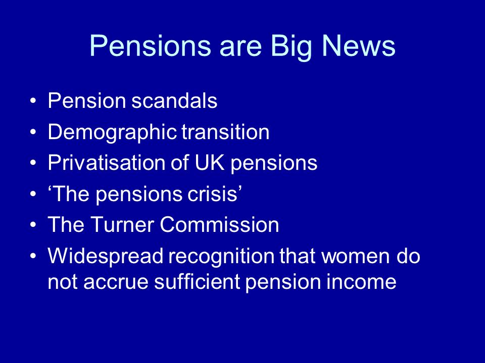 Pensions are Big News Pension scandals Demographic transition Privatisation of UK pensions The pensions crisis The Turner Commission Widespread recognition that women do not accrue sufficient pension income