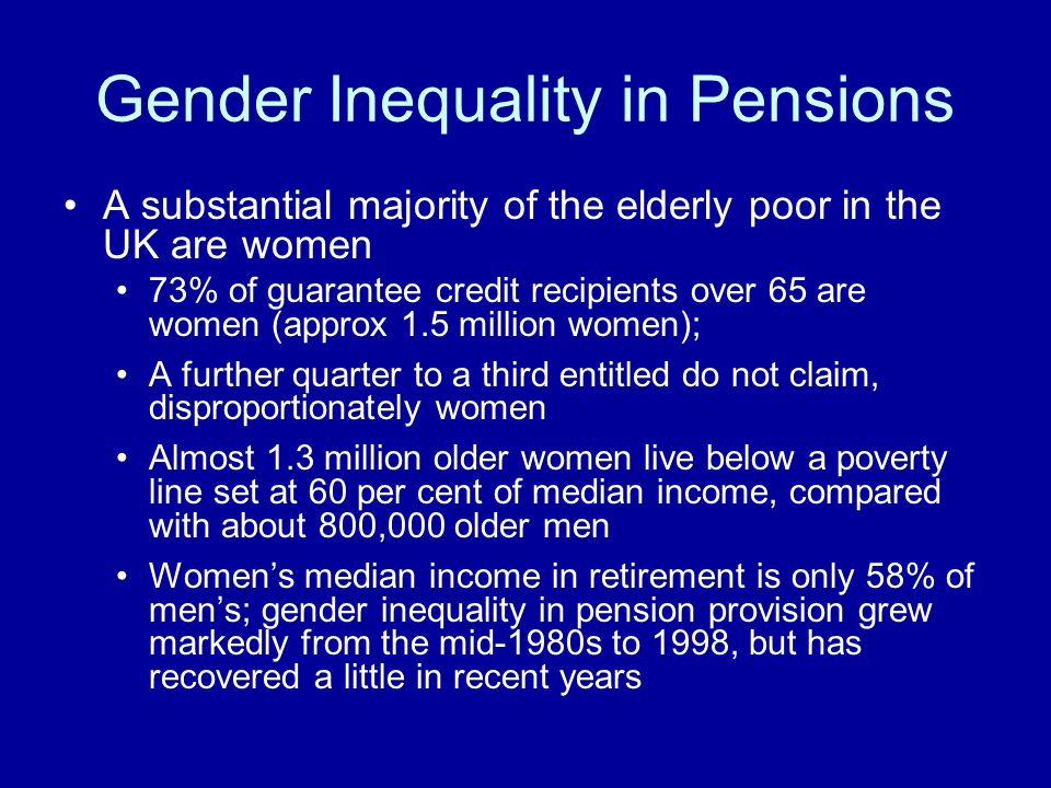 Gender Inequality in Pensions A substantial majority of the elderly poor in the UK are women 73% of guarantee credit recipients over 65 are women (approx 1.5 million women); A further quarter to a third entitled do not claim, disproportionately women Almost 1.3 million older women live below a poverty line set at 60 per cent of median income, compared with about 800,000 older men Womens median income in retirement is only 58% of mens; gender inequality in pension provision grew markedly from the mid-1980s to 1998, but has recovered a little in recent years