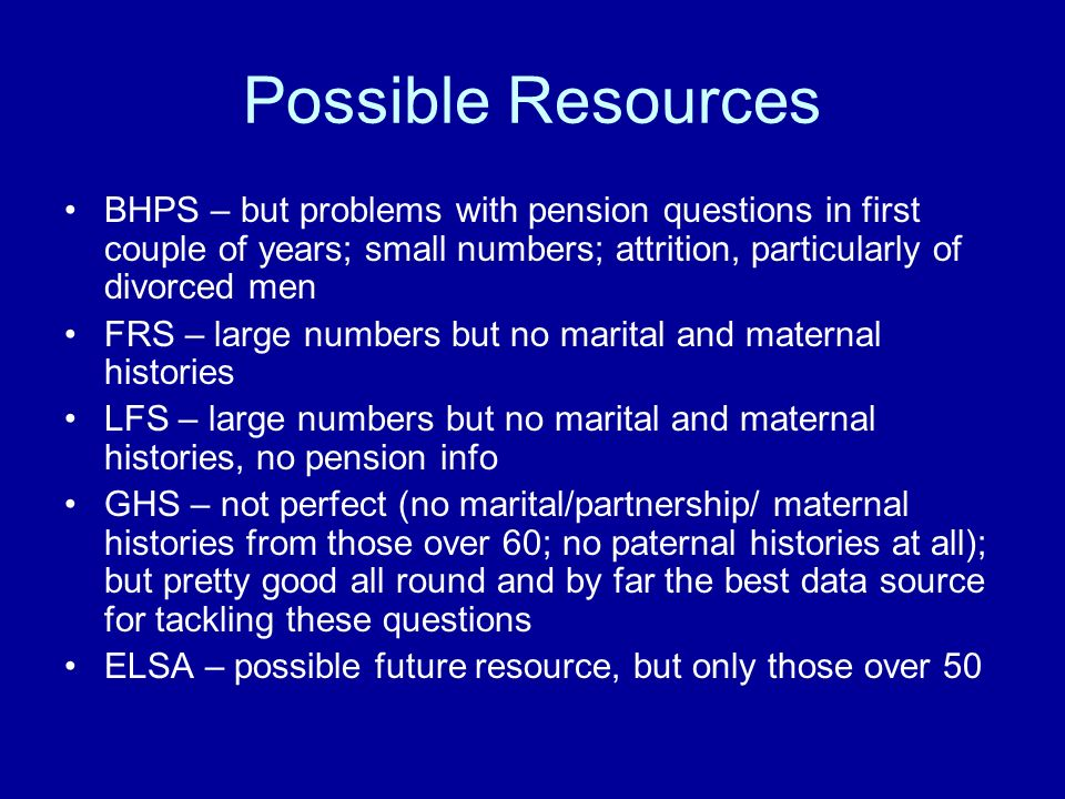 Possible Resources BHPS – but problems with pension questions in first couple of years; small numbers; attrition, particularly of divorced men FRS – large numbers but no marital and maternal histories LFS – large numbers but no marital and maternal histories, no pension info GHS – not perfect (no marital/partnership/ maternal histories from those over 60; no paternal histories at all); but pretty good all round and by far the best data source for tackling these questions ELSA – possible future resource, but only those over 50
