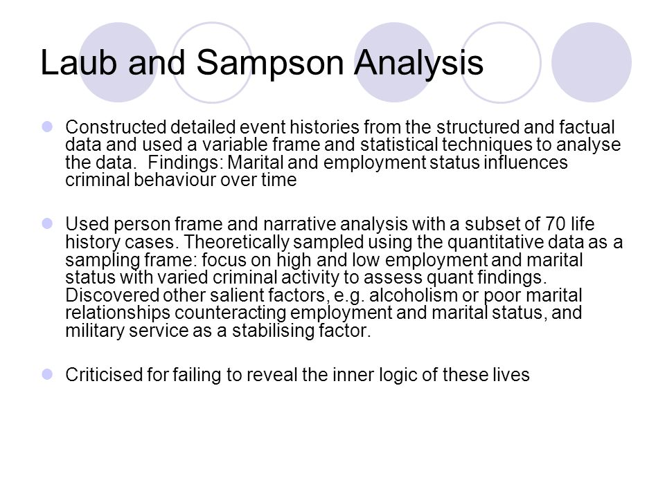 Laub and Sampson Analysis Constructed detailed event histories from the structured and factual data and used a variable frame and statistical techniques to analyse the data.