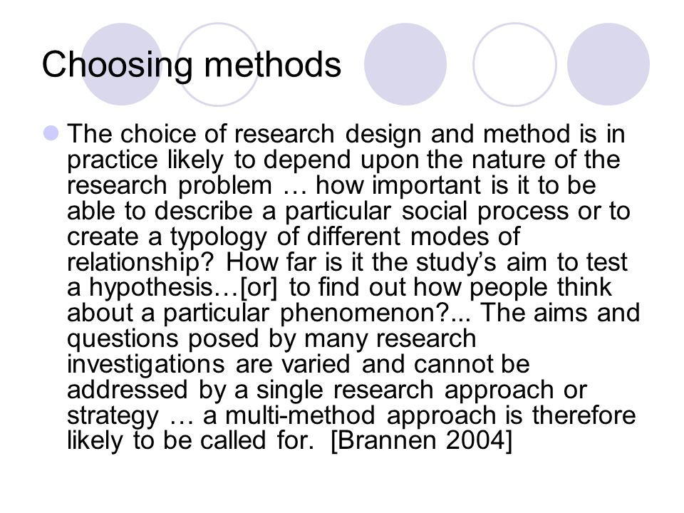 Choosing methods The choice of research design and method is in practice likely to depend upon the nature of the research problem … how important is it to be able to describe a particular social process or to create a typology of different modes of relationship.