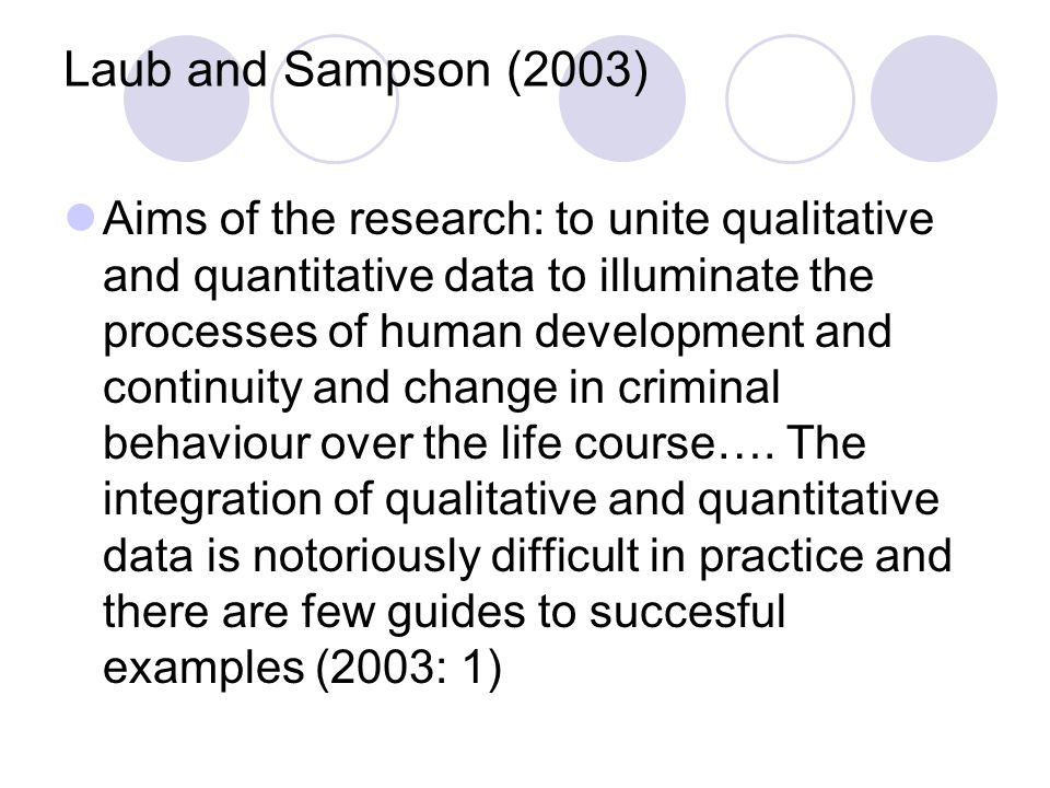 Laub and Sampson (2003) Aims of the research: to unite qualitative and quantitative data to illuminate the processes of human development and continuity and change in criminal behaviour over the life course….