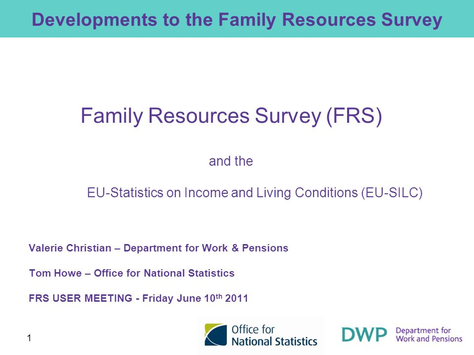 1 Developments to the Family Resources Survey Family Resources Survey (FRS) and the EU-Statistics on Income and Living Conditions (EU-SILC) Valerie Ch