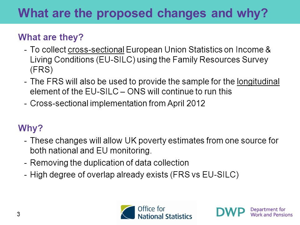 3 What are the proposed changes and why? What are they? ­To collect cross-sectional European Union Statistics on Income & Living Conditions (EU-SILC)