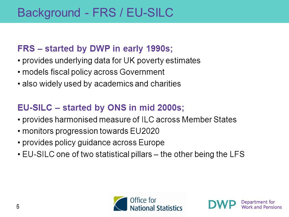 5 Background - FRS / EU-SILC FRS – started by DWP in early 1990s; provides underlying data for UK poverty estimates models fiscal policy across Govern