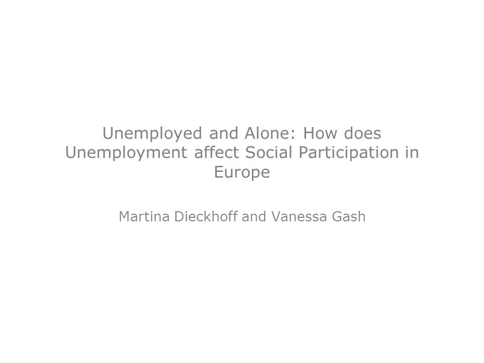 Unemployed and Alone: How does Unemployment affect Social Participation in Europe Martina Dieckhoff and Vanessa Gash
