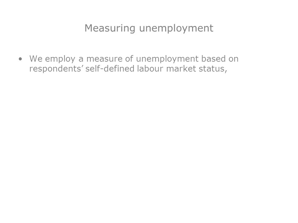 Measuring unemployment We employ a measure of unemployment based on respondents self-defined labour market status,
