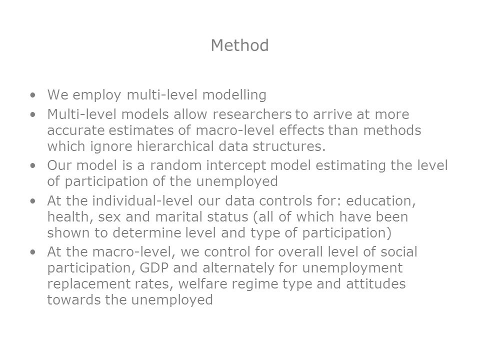 Method We employ multi-level modelling Multi-level models allow researchers to arrive at more accurate estimates of macro-level effects than methods w