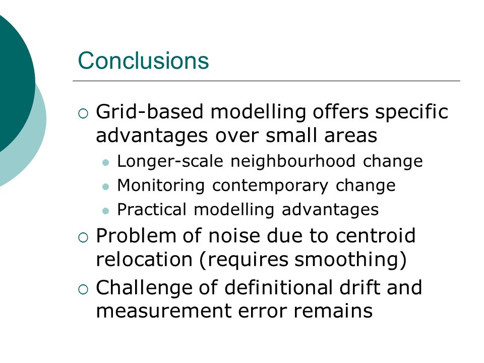 Conclusions Grid-based modelling offers specific advantages over small areas Longer-scale neighbourhood change Monitoring contemporary change Practical modelling advantages Problem of noise due to centroid relocation (requires smoothing) Challenge of definitional drift and measurement error remains