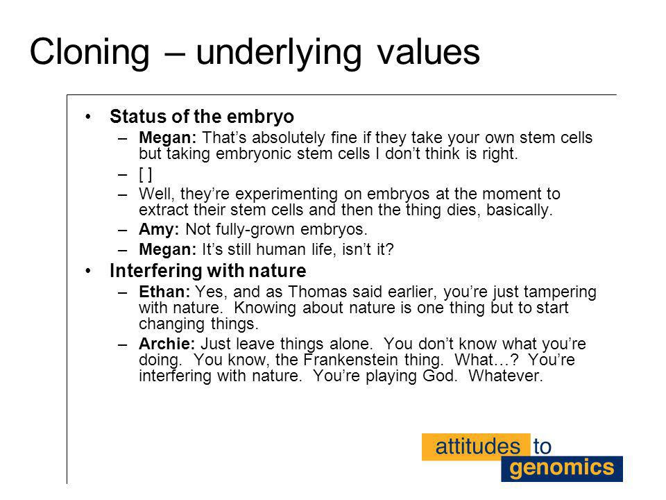 Cloning – underlying values Status of the embryo –Megan: Thats absolutely fine if they take your own stem cells but taking embryonic stem cells I dont