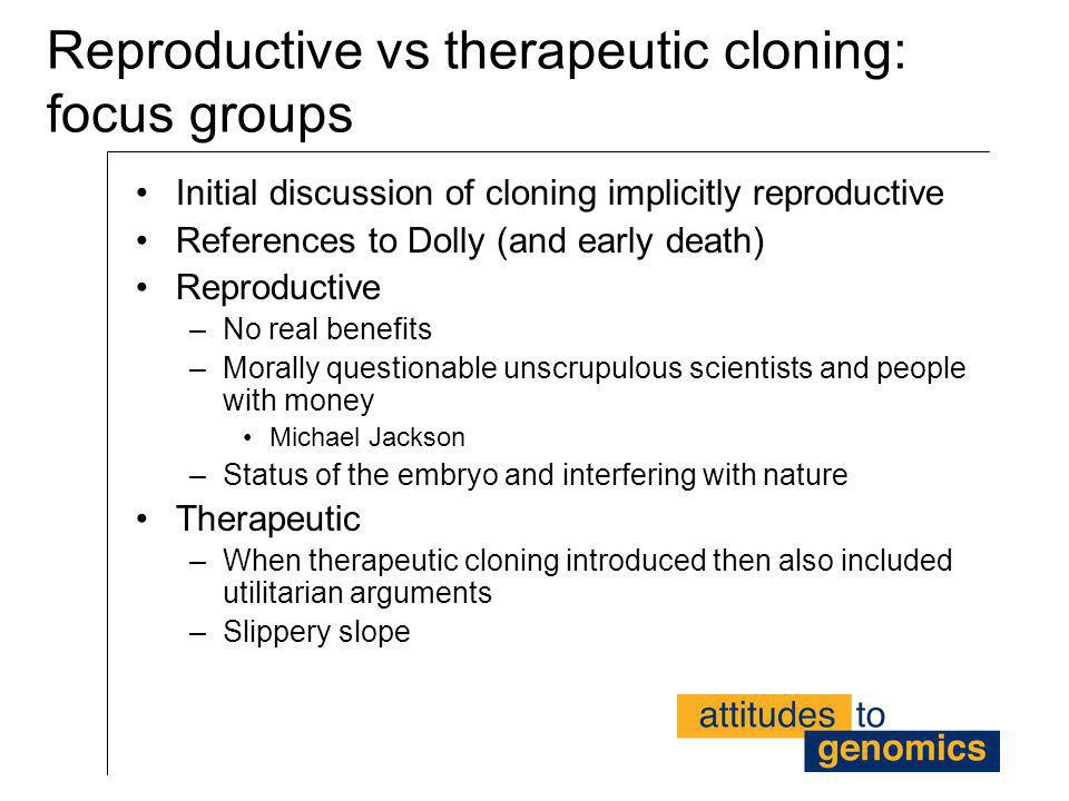 Reproductive vs therapeutic cloning: focus groups Initial discussion of cloning implicitly reproductive References to Dolly (and early death) Reproduc
