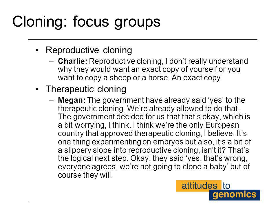 Cloning: focus groups Reproductive cloning –Charlie: Reproductive cloning, I dont really understand why they would want an exact copy of yourself or y