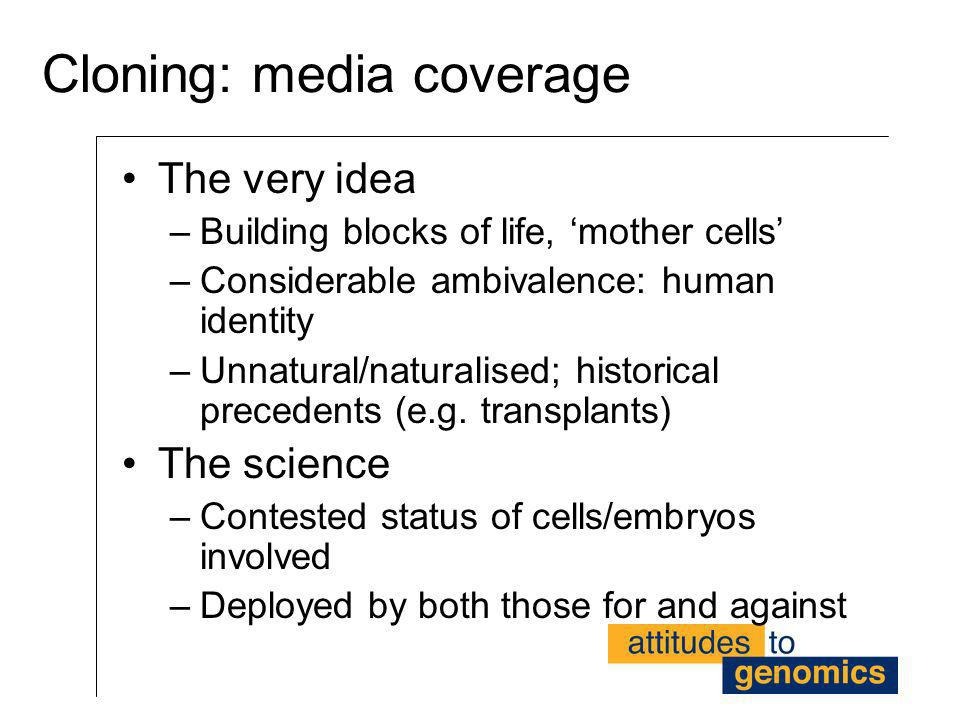 Cloning: media coverage The very idea –Building blocks of life, mother cells –Considerable ambivalence: human identity –Unnatural/naturalised; histori