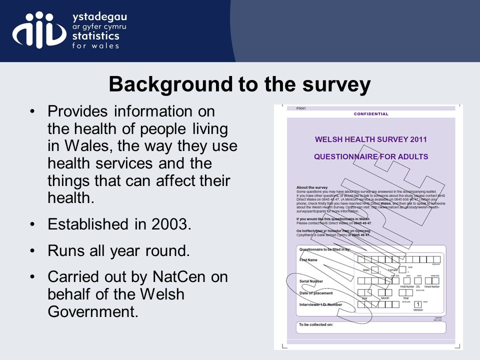 Background to the survey Provides information on the health of people living in Wales, the way they use health services and the things that can affect their health.