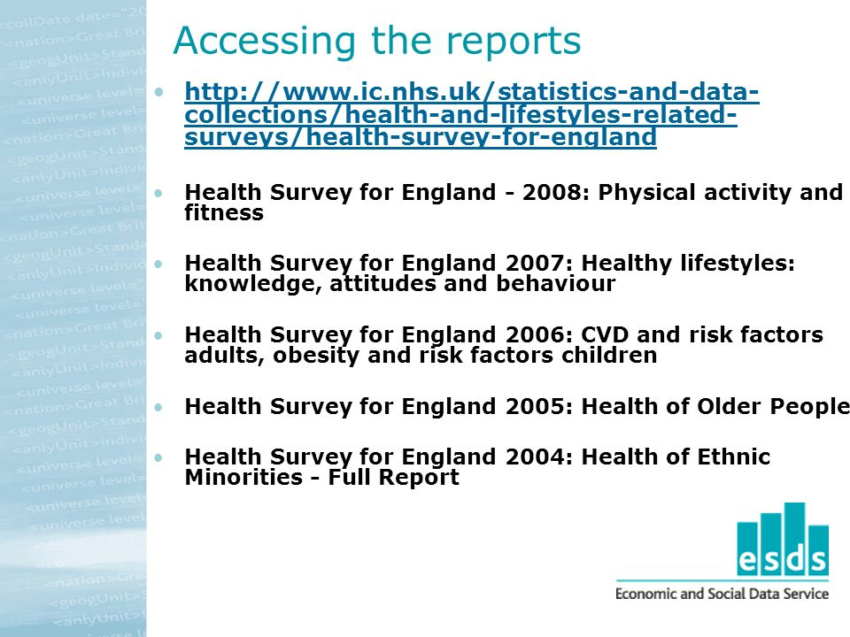 Accessing the reports http://www.ic.nhs.uk/statistics-and-data- collections/health-and-lifestyles-related- surveys/health-survey-for-englandhttp://www.ic.nhs.uk/statistics-and-data- collections/health-and-lifestyles-related- surveys/health-survey-for-england Health Survey for England - 2008: Physical activity and fitness Health Survey for England 2007: Healthy lifestyles: knowledge, attitudes and behaviour Health Survey for England 2006: CVD and risk factors adults, obesity and risk factors children Health Survey for England 2005: Health of Older People Health Survey for England 2004: Health of Ethnic Minorities - Full Report