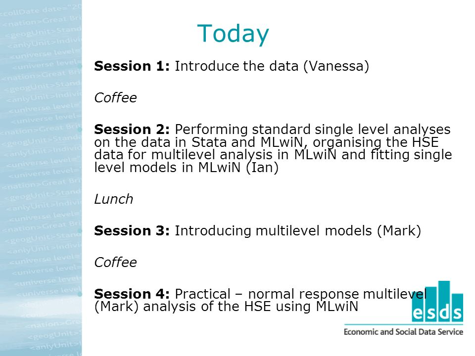 Today Session 1: Introduce the data (Vanessa) Coffee Session 2: Performing standard single level analyses on the data in Stata and MLwiN, organising the HSE data for multilevel analysis in MLwiN and fitting single level models in MLwiN (Ian) Lunch Session 3: Introducing multilevel models (Mark) Coffee Session 4: Practical – normal response multilevel (Mark) analysis of the HSE using MLwiN