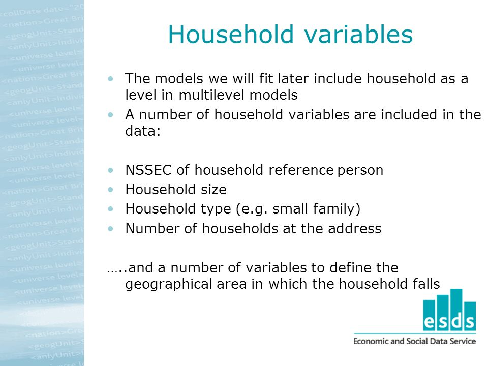 Household variables The models we will fit later include household as a level in multilevel models A number of household variables are included in the data: NSSEC of household reference person Household size Household type (e.g.
