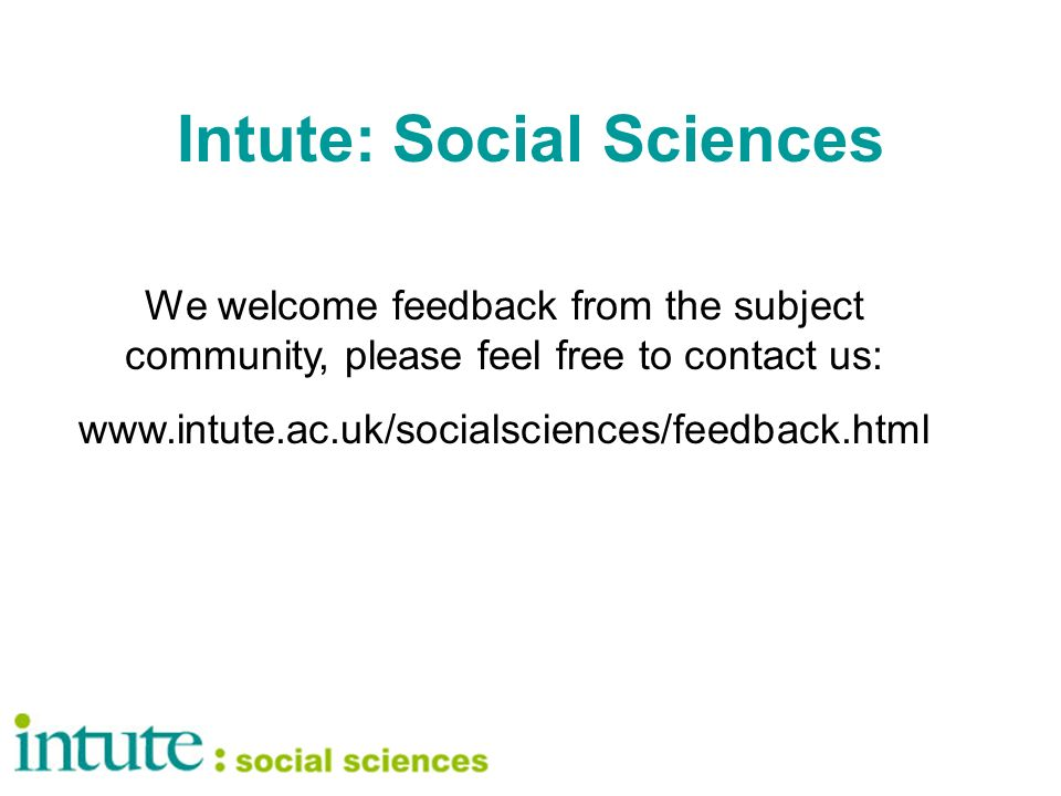 Intute: Social Sciences We welcome feedback from the subject community, please feel free to contact us: www.intute.ac.uk/socialsciences/feedback.html