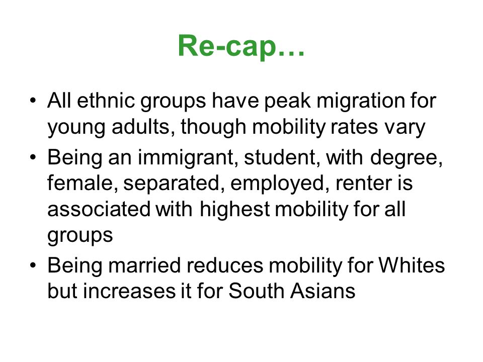 Re-cap… All ethnic groups have peak migration for young adults, though mobility rates vary Being an immigrant, student, with degree, female, separated