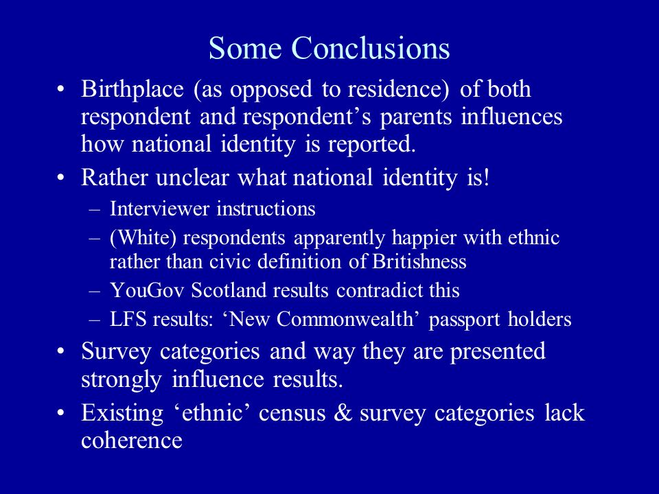 Some Conclusions Birthplace (as opposed to residence) of both respondent and respondents parents influences how national identity is reported.