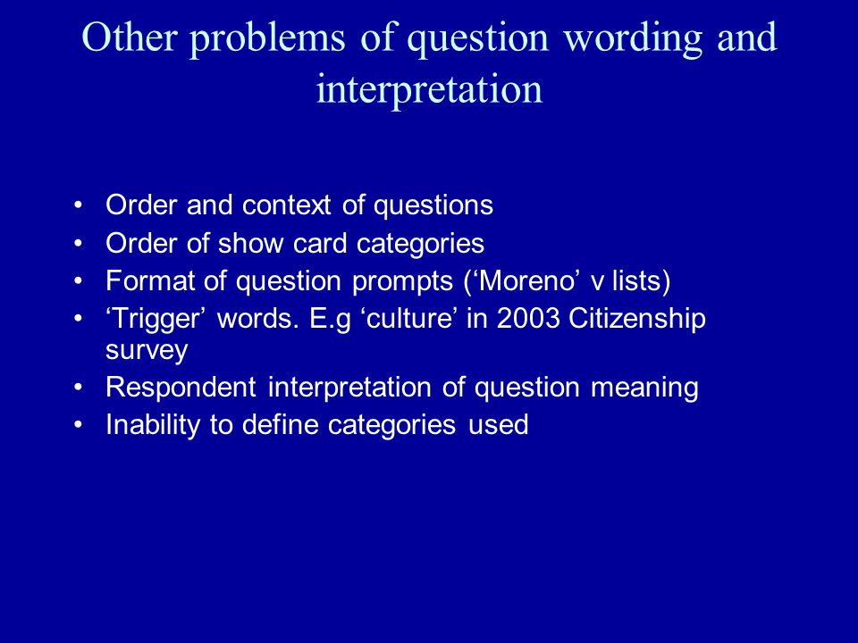 Other problems of question wording and interpretation Order and context of questions Order of show card categories Format of question prompts (Moreno v lists) Trigger words.