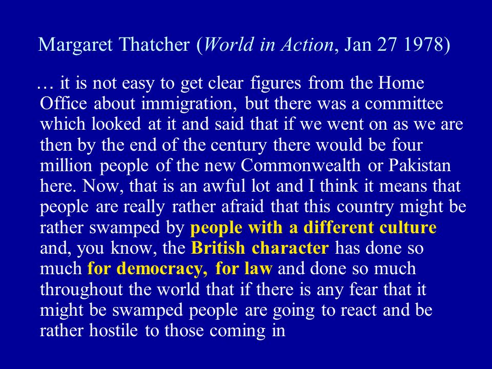 Margaret Thatcher (World in Action, Jan 27 1978) … it is not easy to get clear figures from the Home Office about immigration, but there was a committee which looked at it and said that if we went on as we are then by the end of the century there would be four million people of the new Commonwealth or Pakistan here.