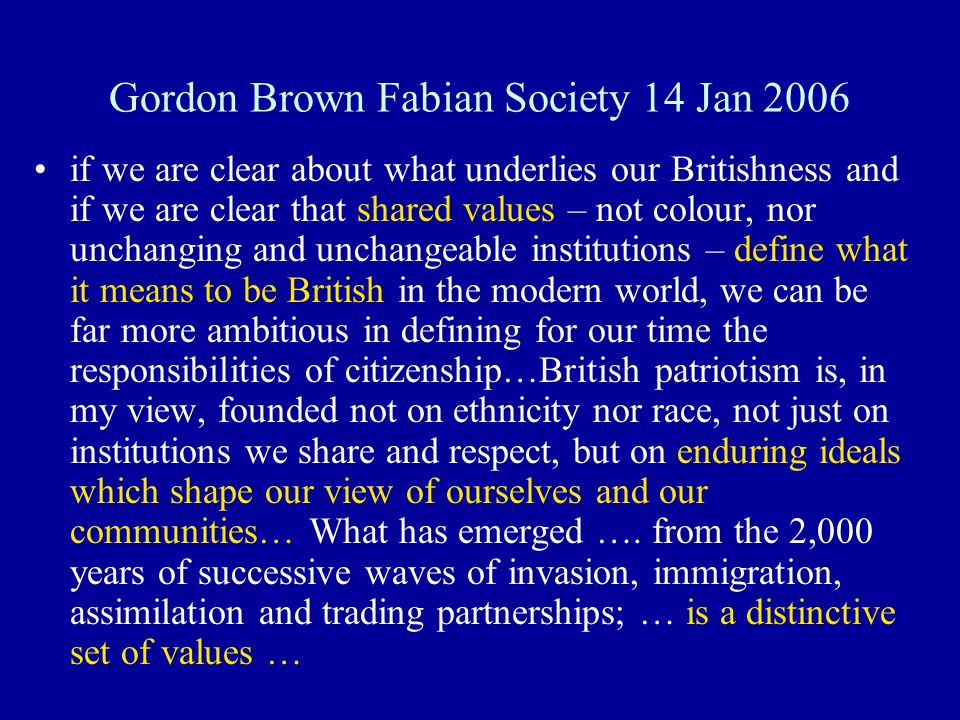 Gordon Brown Fabian Society 14 Jan 2006 if we are clear about what underlies our Britishness and if we are clear that shared values – not colour, nor unchanging and unchangeable institutions – define what it means to be British in the modern world, we can be far more ambitious in defining for our time the responsibilities of citizenship…British patriotism is, in my view, founded not on ethnicity nor race, not just on institutions we share and respect, but on enduring ideals which shape our view of ourselves and our communities… What has emerged ….