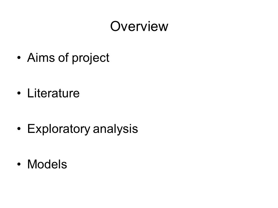 Overview Aims of project Literature Exploratory analysis Models