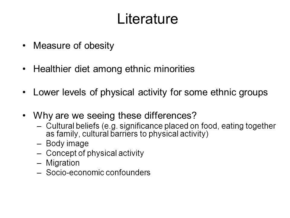 Literature Measure of obesity Healthier diet among ethnic minorities Lower levels of physical activity for some ethnic groups Why are we seeing these differences.
