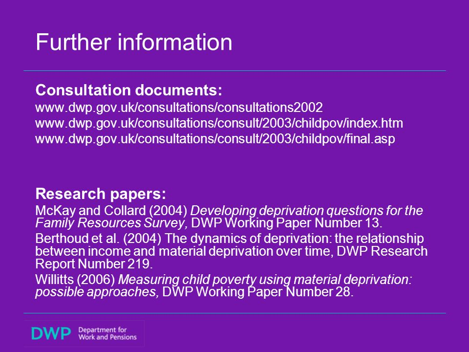 Further information Consultation documents: www.dwp.gov.uk/consultations/consultations2002 www.dwp.gov.uk/consultations/consult/2003/childpov/index.htm www.dwp.gov.uk/consultations/consult/2003/childpov/final.asp Research papers: McKay and Collard (2004) Developing deprivation questions for the Family Resources Survey, DWP Working Paper Number 13.