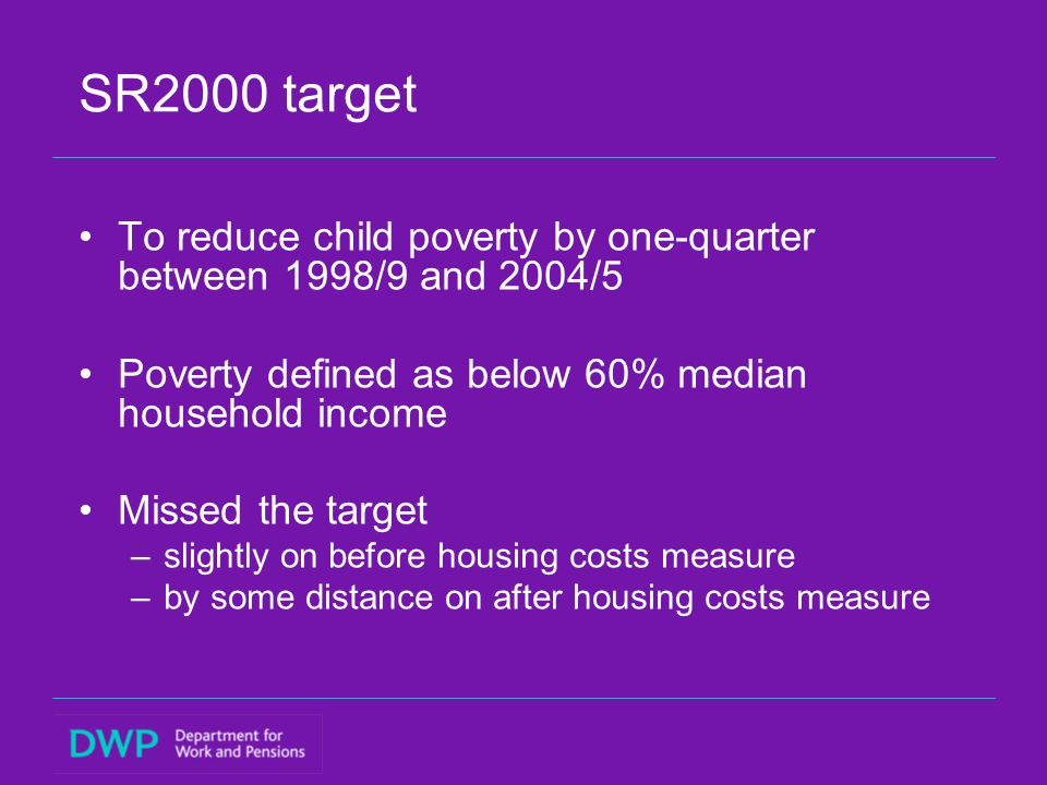 SR2000 target To reduce child poverty by one-quarter between 1998/9 and 2004/5 Poverty defined as below 60% median household income Missed the target –slightly on before housing costs measure –by some distance on after housing costs measure