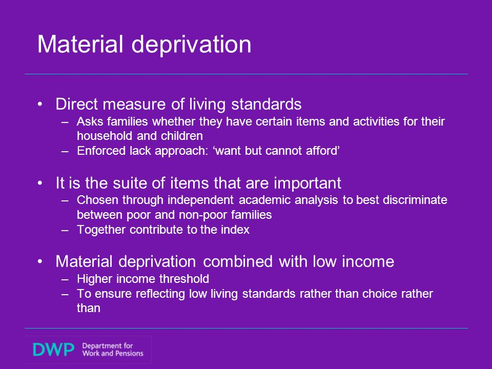 Material deprivation Direct measure of living standards –Asks families whether they have certain items and activities for their household and children –Enforced lack approach: want but cannot afford It is the suite of items that are important –Chosen through independent academic analysis to best discriminate between poor and non-poor families –Together contribute to the index Material deprivation combined with low income –Higher income threshold –To ensure reflecting low living standards rather than choice rather than