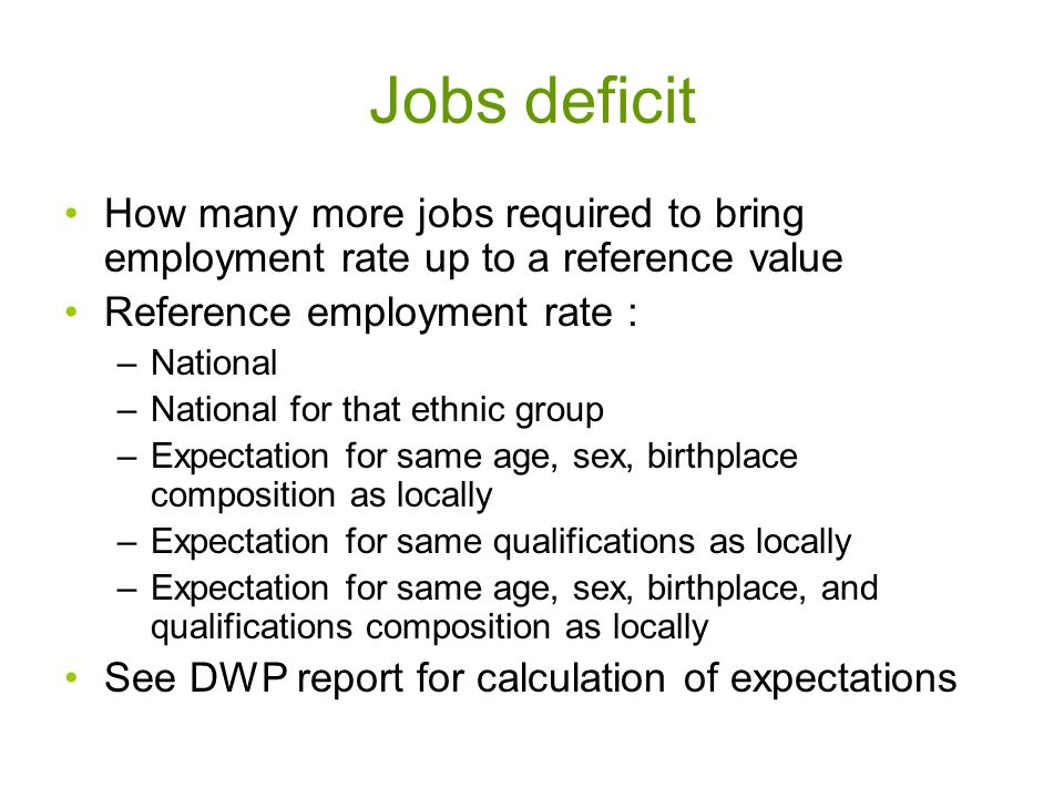 Jobs deficit How many more jobs required to bring employment rate up to a reference value Reference employment rate : –National –National for that ethnic group –Expectation for same age, sex, birthplace composition as locally –Expectation for same qualifications as locally –Expectation for same age, sex, birthplace, and qualifications composition as locally See DWP report for calculation of expectations