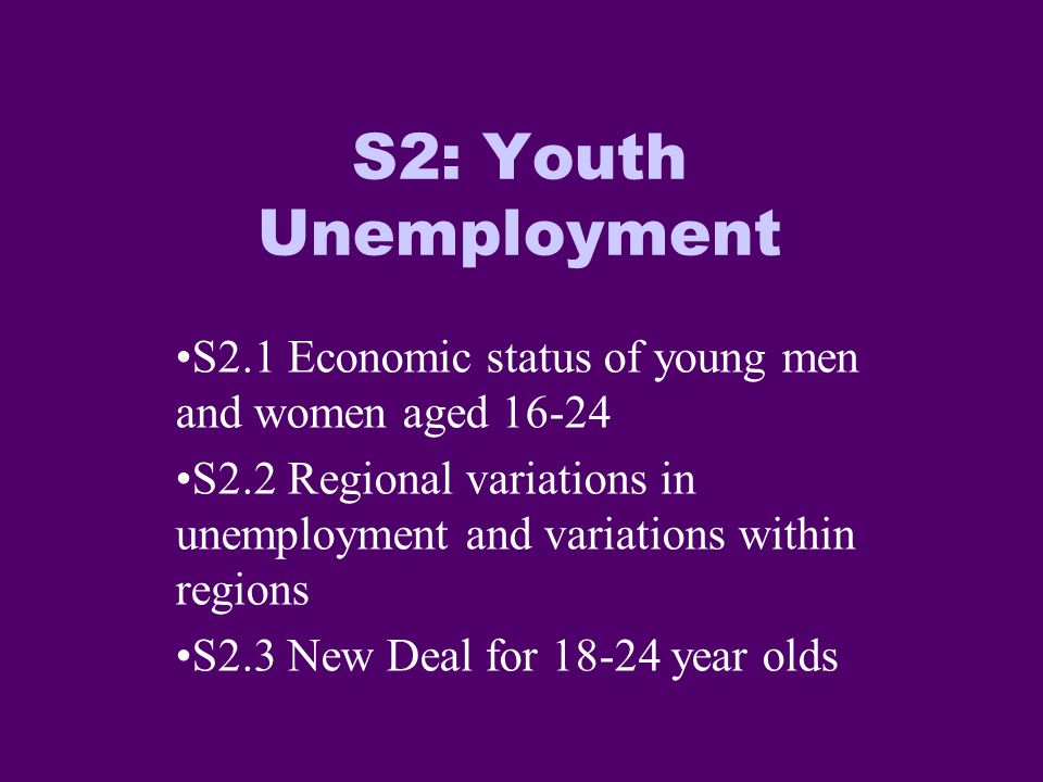 S2: Youth Unemployment S2.1 Economic status of young men and women aged 16-24 S2.2 Regional variations in unemployment and variations within regions S2.3 New Deal for 18-24 year olds