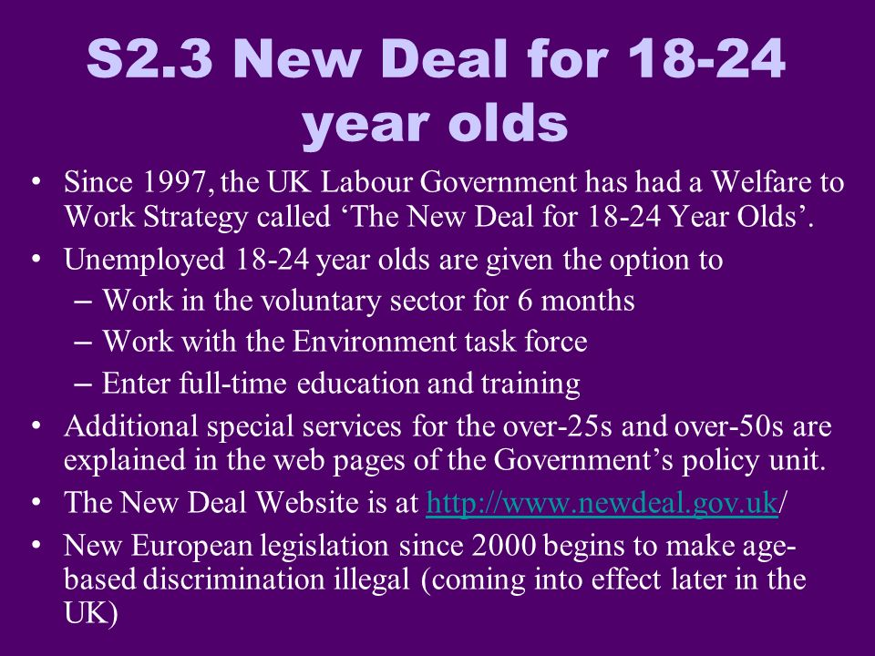 S2.3 New Deal for 18-24 year olds Since 1997, the UK Labour Government has had a Welfare to Work Strategy called The New Deal for 18-24 Year Olds.