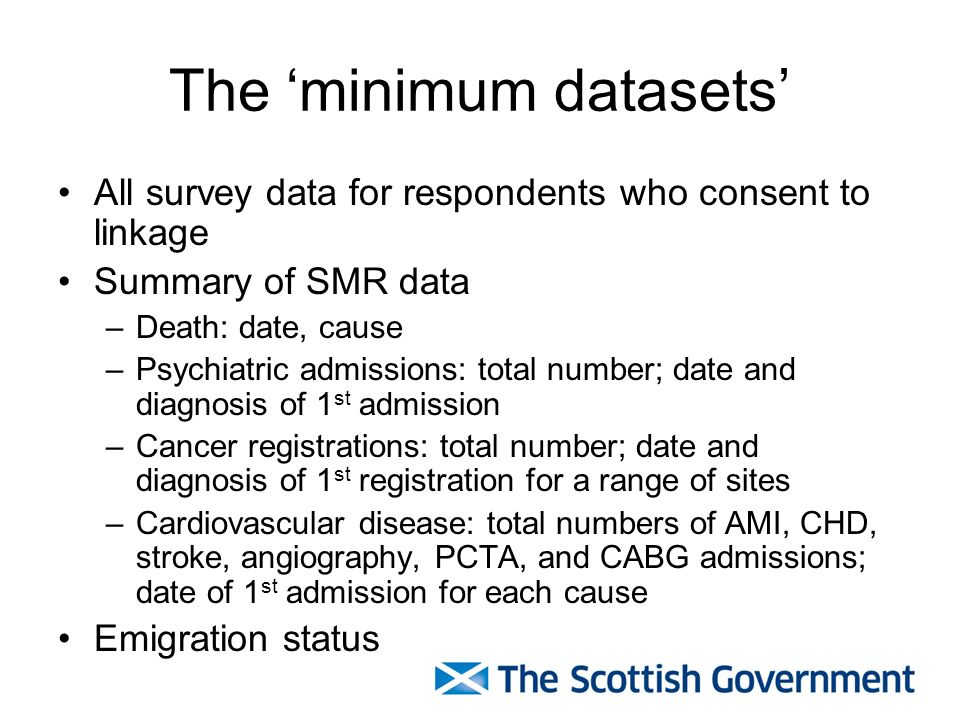 The minimum datasets All survey data for respondents who consent to linkage Summary of SMR data –Death: date, cause –Psychiatric admissions: total number; date and diagnosis of 1 st admission –Cancer registrations: total number; date and diagnosis of 1 st registration for a range of sites –Cardiovascular disease: total numbers of AMI, CHD, stroke, angiography, PCTA, and CABG admissions; date of 1 st admission for each cause Emigration status