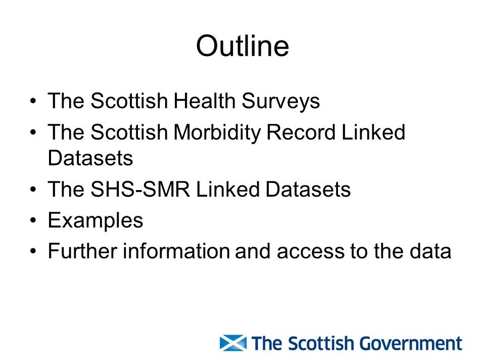 Outline The Scottish Health Surveys The Scottish Morbidity Record Linked Datasets The SHS-SMR Linked Datasets Examples Further information and access to the data