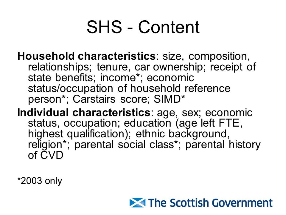 SHS - Content Household characteristics: size, composition, relationships; tenure, car ownership; receipt of state benefits; income*; economic status/occupation of household reference person*; Carstairs score; SIMD* Individual characteristics: age, sex; economic status, occupation; education (age left FTE, highest qualification); ethnic background, religion*; parental social class*; parental history of CVD *2003 only