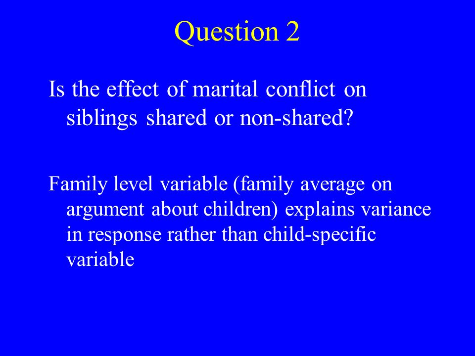 Question 2 Is the effect of marital conflict on siblings shared or non-shared.