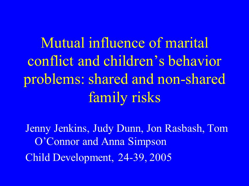 Mutual influence of marital conflict and childrens behavior problems: shared and non-shared family risks Jenny Jenkins, Judy Dunn, Jon Rasbash, Tom OConnor and Anna Simpson Child Development, 24-39, 2005