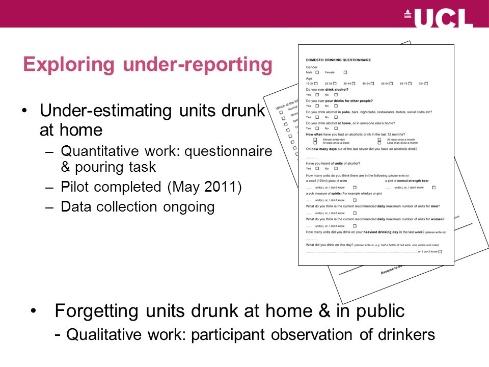 Exploring under-reporting Under-estimating units drunk at home –Quantitative work: questionnaire & pouring task –Pilot completed (May 2011) –Data collection ongoing Forgetting units drunk at home & in public - Qualitative work: participant observation of drinkers