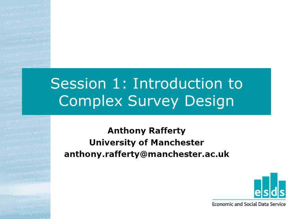 Session 1: Introduction to Complex Survey Design Anthony Rafferty University of Manchester anthony.rafferty@manchester.ac.uk