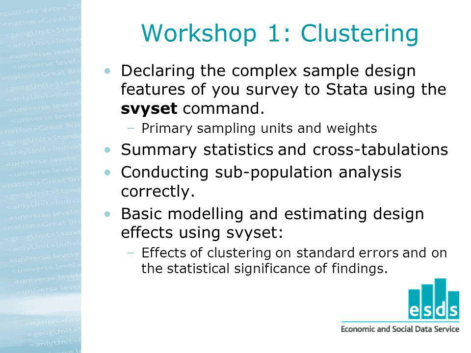 Workshop 1: Clustering Declaring the complex sample design features of you survey to Stata using the svyset command. –Primary sampling units and weigh