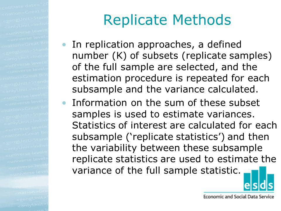 Replicate Methods In replication approaches, a defined number (K) of subsets (replicate samples) of the full sample are selected, and the estimation p